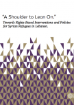 """a Shoulder To Lean On."" Towards Rights-Based Interventions And Policies For Syrian Refugees In Lebanon."